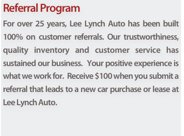 Referral Program For over 25 years, Lee Lynch Auto has been built 100% on customer referrals. Our trustworthiness, quality inventory and customer service has sustained our business.  Your positive experience is what we work for.  Receive $100 when you submit a referral that leads to a new car purchase or lease at Lee Lynch Auto.